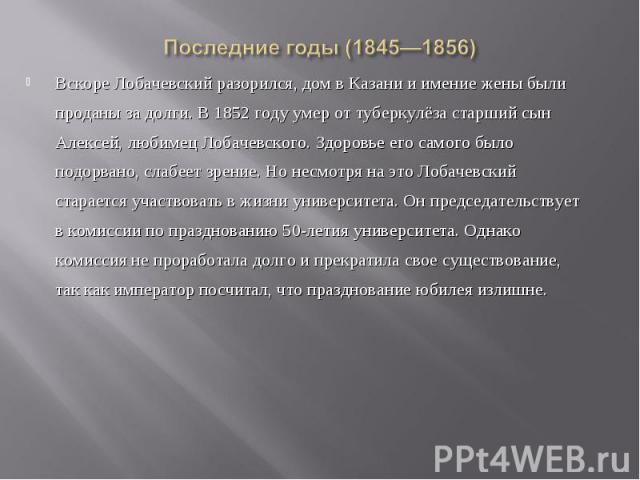 Вскоре Лобачевский разорился, дом в Казани и имение жены были проданы за долги. В 1852 году умер от туберкулёза старший сын Алексей, любимец Лобачевского. Здоровье его самого было подорвано, слабеет зрение. Но несмотря на это Лобачевский старается у…