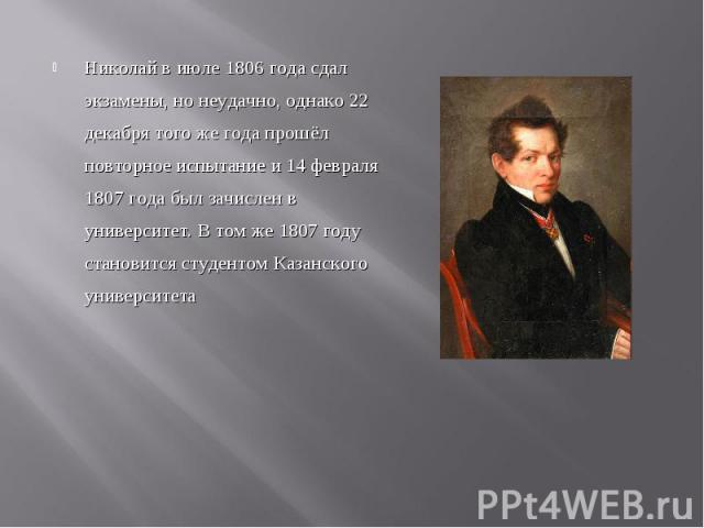 Николай в июле 1806 года сдал экзамены, но неудачно, однако 22 декабря того же года прошёл повторное испытание и 14 февраля 1807 года был зачислен в университет. В том же 1807 году становится студентом Казанского университета Николай в июле 1806 год…