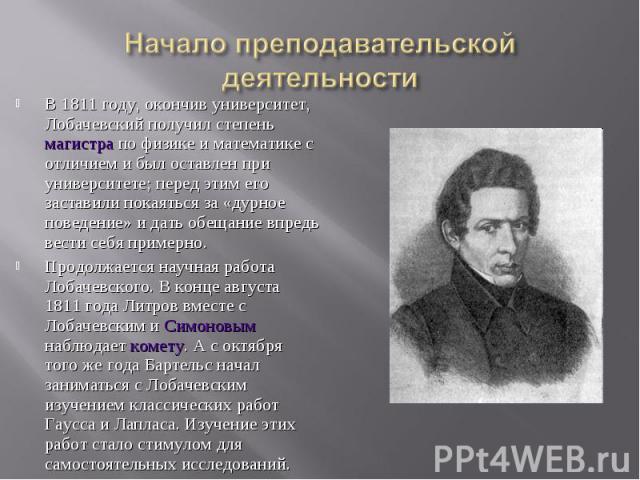 В 1811 году, окончив университет, Лобачевский получил степень магистра по физике и математике с отличием и был оставлен при университете; перед этим его заставили покаяться за «дурное поведение» и дать обещание впредь вести себя примерно. В 1811 год…