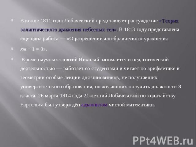 В конце 1811 года Лобачевский представляет рассуждение «Теория эллиптического движения небесных тел». В 1813 году представлена еще одна работа— «О разрешении алгебраического уравнения В конце 1811 года Лобачевский представляет рассуждение «Тео…