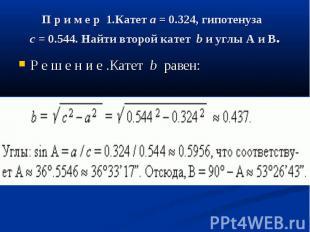 П р и м е р 1.Катетa= 0.324, гипотенуза c= 0