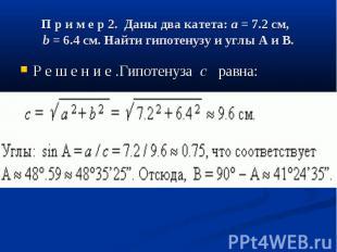 П р и м е р 2. Даны два катета:a= 7.2 см, b= 6.4 с