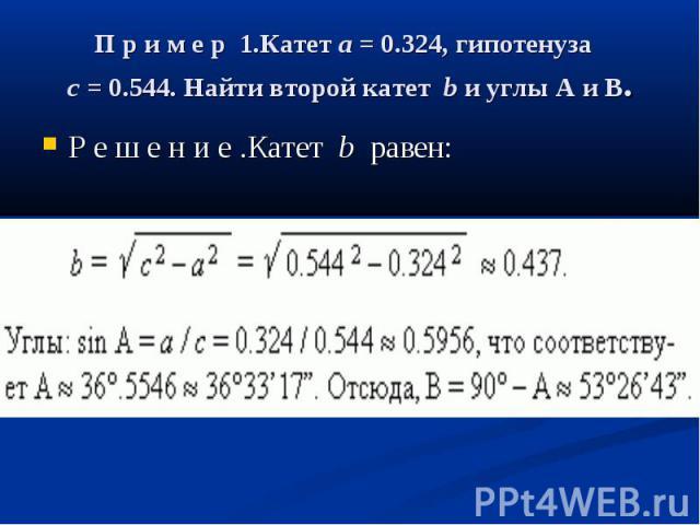П р и м е р 1.Катетa= 0.324, гипотенуза c= 0.544. Найти второй катетbи углыAиB. Р е ш е н и е .Катетb равен: