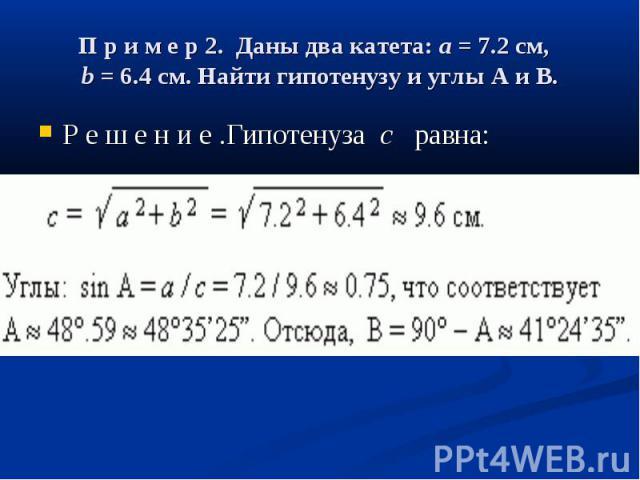П р и м е р 2. Даны два катета:a= 7.2 см, b= 6.4 см. Найти гипотенузуи углыAиB. Р е ш е н и е .Гипотенузаc равна: