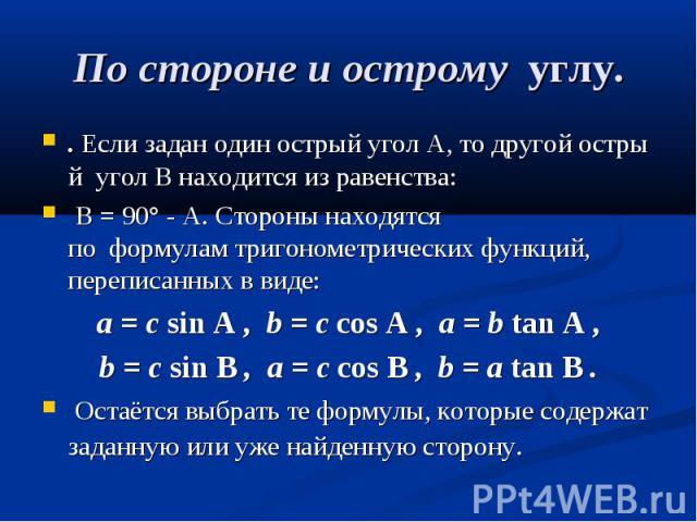 По стороне и острому углу. .ЕслизаданодинострыйуголA,тодругойострыйуголB находится из равенства: B= 90° - A.Стороны находятся поформулам…