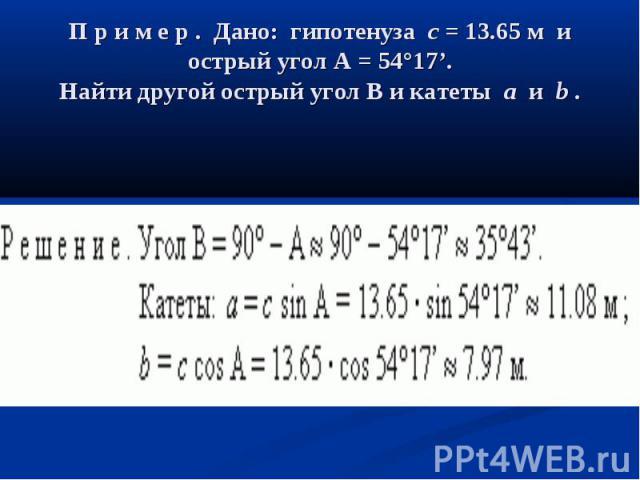 П р и м е р . Дано: гипотенузаc= 13.65 м и острый уголA= 54°17'. Найти другой острый уголBи катетыaиb.