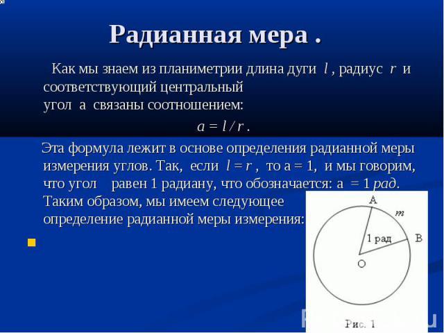 Радианная мера . Как мы знаем изпланиметриидлина дугиl,радиусr и соответствующий центральный уголасвязанысоотношением: а = l / r . Эта формула лежит в основе о…