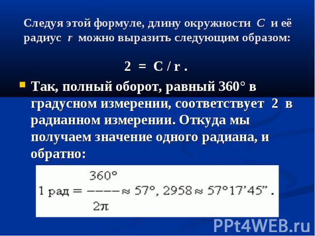 Следуя этой формуле, длину окружностиCи её радиусrможно выразить следующим образом: 2=C / r . Так,полный оборот, равный 360°в градусном измерении, соответствует…