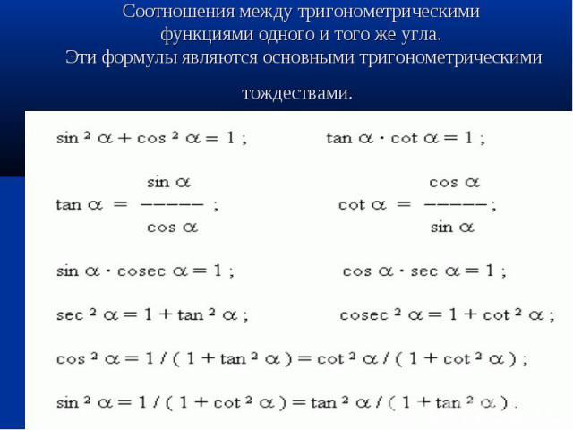 Соотношения между тригонометрическими функциями одного и того же угла. Эти формулы являются основными тригонометрическими тождествами.