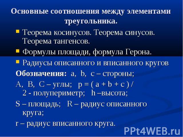 Основные соотношения между элементами треугольника. Теорема косинусов. Теорема синусов. Теорема тангенсов. Формулы площади, формула Герона. Радиусы описанного и вписанного кругов Обозначения:a,b,c– стороны;&…