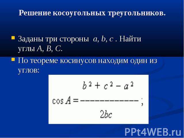 Решение косоугольных треугольников. Заданы три стороныa,b,c. Найти углыA,B,C. По теореме косинусов находим один из углов: