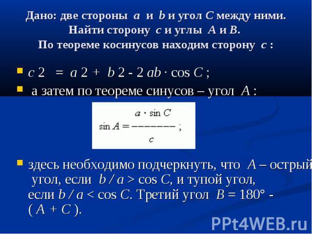 Дано: две стороныaиbи уголCмежду ними. Найти сторонуcи углыAиB. По теореме косинусов находим сторонуc: c2…