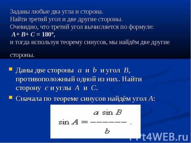 Заданы любые два угла и сторона. Найти третий угол и две другиестороны. Очевидно,чтотретийуголвычисляетсяпоформуле: A+B+C=180°, и тогда используя теорему синусов, мы…