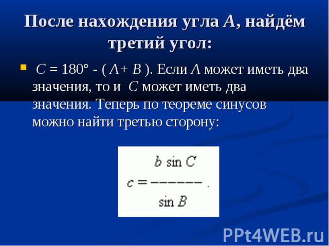 После нахождения углаA, найдём третий угол: C= 180° - (A+B).ЕслиAможет иметь два значения, тоиCможет иметь два значения. Теперь по теореме синусов можно найти третью…