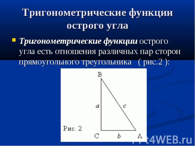Тригонометрические функции острого угла Тригонометрические функцииострого угла есть отношения различных пар сторон прямоугольного треугольника( рис.2 ):