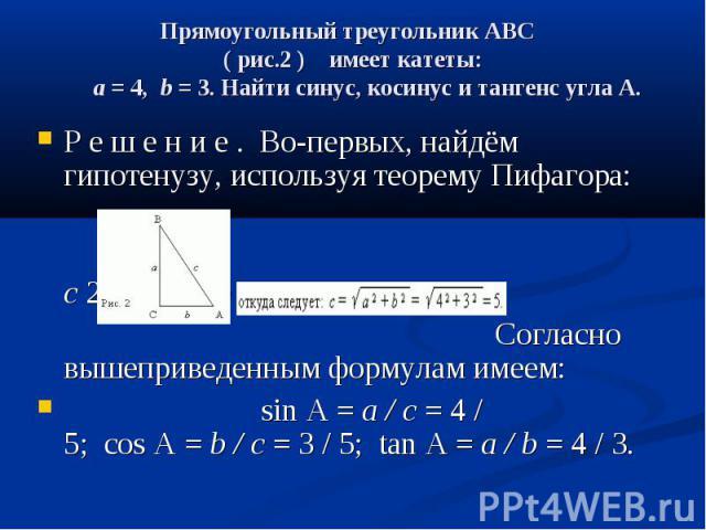 Прямоугольный треугольникABC ( рис.2 ) имеет катеты: a= 4,b= 3. Найти синус, косинус и тангенс углаA.  Р е ш е н и е . Во-первых, найдём гипотенузу, используя теорем…