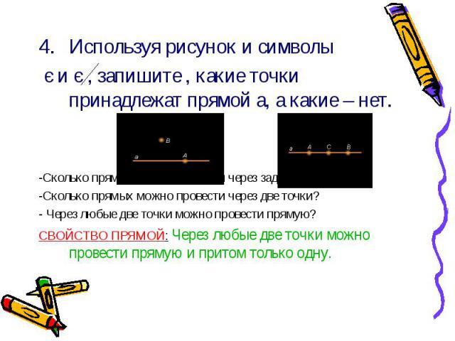 Используя рисунок и символы Используя рисунок и символы є и є , запишите , какие точки принадлежат прямой а, а какие – нет. -Сколько прямых можно провести через заданную точку А? -Сколько прямых можно провести через две точки? - Через любые две точк…