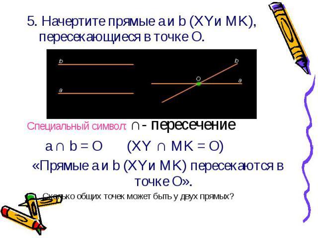5. Начертите прямые a и b (XYи MK), пересекающиеся в точке О. 5. Начертите прямые a и b (XYи MK), пересекающиеся в точке О. Специальный символ: ∩- пересечение a ∩ b = О (XY ∩ MK = О) «Прямые a и b (XYи MK) пересекаются в точке О». Сколько общих точе…