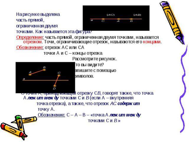 На рисунке выделена На рисунке выделена часть прямой, ограниченная двумя точками. Как называется эта фигура? Определение: часть прямой, ограниченная двумя точками, называется отрезком. Точи, ограничивающие отрезок, называются его концами. Обозначени…
