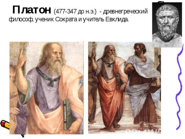 Платон (477-347 до н.э.) - древнегреческий философ, ученик Сократа и учитель Евклида. Платон (477-347 до н.э.) - древнегреческий философ, ученик Сократа и учитель Евклида.