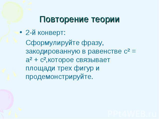 2-й конверт: 2-й конверт: Сформулируйте фразу, закодированную в равенстве с² = а² + с²,которое связывает площади трех фигур и продемонстрируйте.