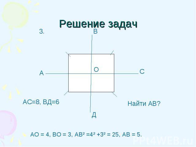 АО = 4, ВО = 3, АВ² =4² +3² = 25, АВ = 5. АО = 4, ВО = 3, АВ² =4² +3² = 25, АВ = 5.