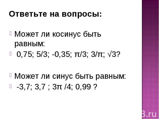 Может ли косинус быть равным: Может ли косинус быть равным: 0,75; 5/3; -0,35; π/3; 3/π; √3? Может ли синус быть равным: -3,7; 3,7 ; 3π /4; 0,99 ?