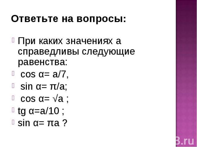При каких значениях а справедливы следующие равенства: При каких значениях а справедливы следующие равенства: cos α= а/7, sin α= π/а; cos α= √а ; tg α=а/10 ; sin α= πа ?