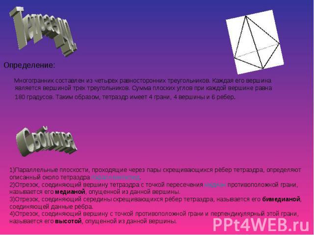 Многогранник составлен из четырех равносторонних треугольников. Каждая его вершина является вершиной трех треугольников. Сумма плоских углов при каждой вершине равна 180 градусов. Таким образом, тетраэдр имеет 4 грани, 4 вершины и 6 ребер. Многогран…