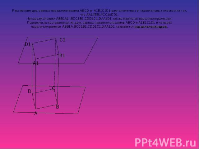 Рассмотрим два равных параллелограмма ABCD и A1B1C1D1 расположенных в параллельных плоскостях так, что AA1//BB1//CC1//DD1. Четырехугольники ABB1A1 .BCC1B1.CDD1C1.DAA1D1 так же являются параллелограммами. Поверхность составленная из двух равных парал…