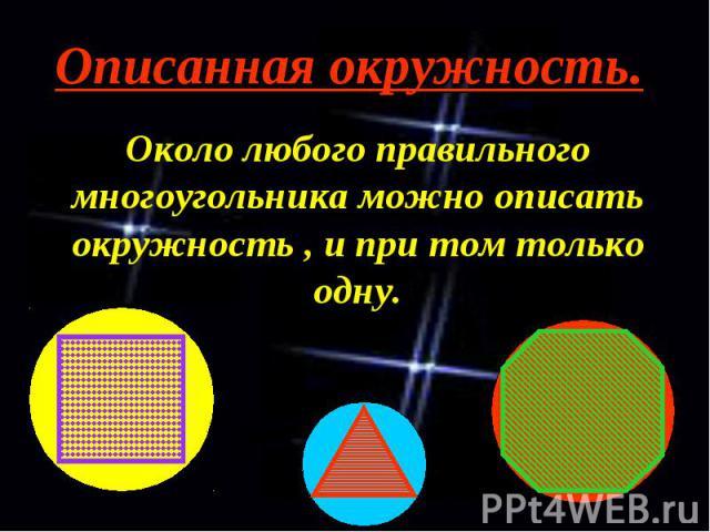 Описанная окружность. Около любого правильного многоугольника можно описать окружность , и при том только одну.