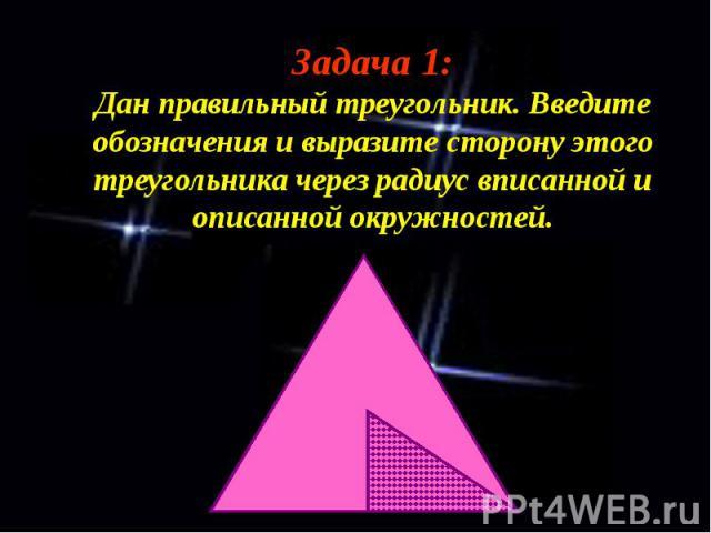 Задача 1: Дан правильный треугольник. Введите обозначения и выразите сторону этого треугольника через радиус вписанной и описанной окружностей.