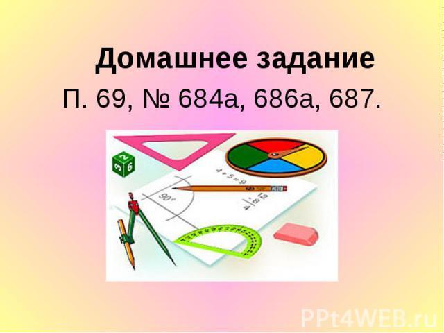 Домашнее задание Домашнее задание П. 69, № 684а, 686а, 687.