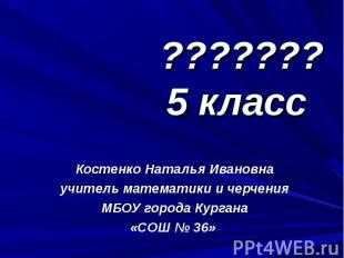 ??????? 5 класс Костенко Наталья Ивановна учитель математики и черчения МБОУ гор