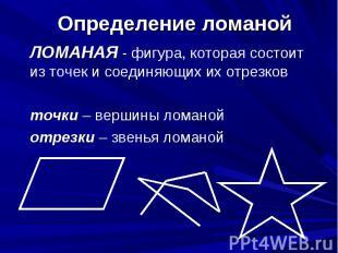 Определение ломаной ЛОМАНАЯ - фигура, которая состоит из точек и соединяющих их