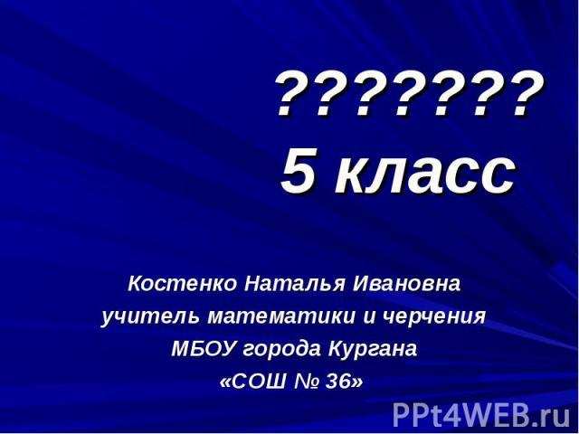 ??????? 5 класс Костенко Наталья Ивановна учитель математики и черчения МБОУ города Кургана «СОШ № 36»