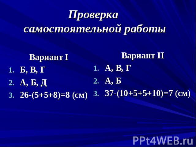 Проверка самостоятельной работы Вариант I Б, В, Г А, Б, Д 26-(5+5+8)=8 (см)