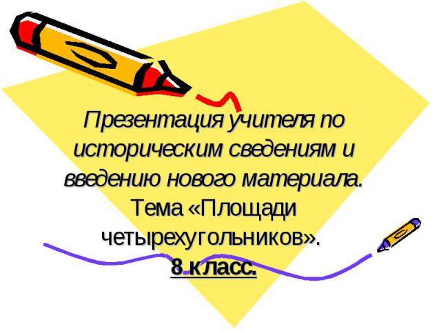 Презентация учителя по историческим сведениям и введению нового материала. Тема «Площади четырехугольников». 8 класс.