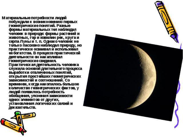 Материальные потребности людей побуждали к возникновению первых геометрические понятий. Разные формы материальных тел наблюдал человек в природе: формы растений и животных, гор и извилин рек, круга и серпа Луны и т. п. Однако человек не только пасси…