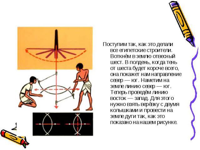 Поступим так, как это делали все египетские строители. Воткнём в землю отвесный шест. В полдень, когда тень от шеста будет короче всего, она покажет нам направление север — юг. Наметим на земле линию север — юг. Теперь проведём линию восток — запад.…