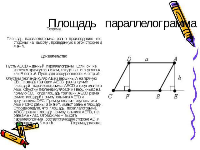 Площадь параллелограмма Теорема Площадь параллелограмма равна произведению его стороны на высоту , проведенную к этой стороне S = a • h. Доказательство Пусть ABCD – данный параллелограмм . Если он не является прямоугольником, то один из его углов A …