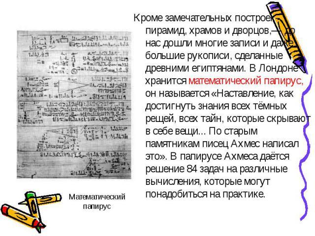 Математический папирус Кроме замечательных построек- пирамид, храмов и дворцов,— до нас дошли многие записи и даже большие рукописи, сделанные древними египтянами. В Лондоне хранится математический папирус, он называется «Наставление, как достигнуть…