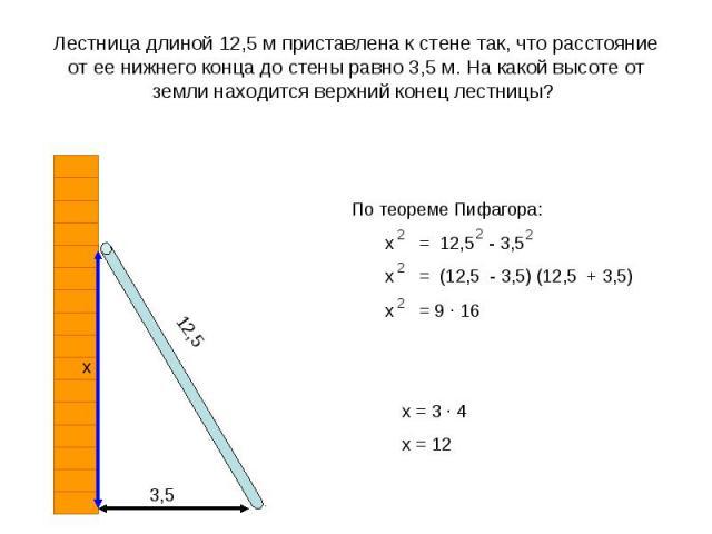 Лестница длиной 12,5 м приставлена к стене так, что расстояние от ее нижнего конца до стены равно 3,5 м. На какой высоте от земли находится верхний конец лестницы?