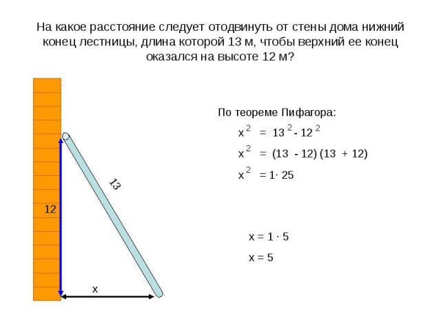 На какое расстояние следует отодвинуть от стены дома нижний конец лестницы, длина которой 13 м, чтобы верхний ее конец оказался на высоте 12 м?