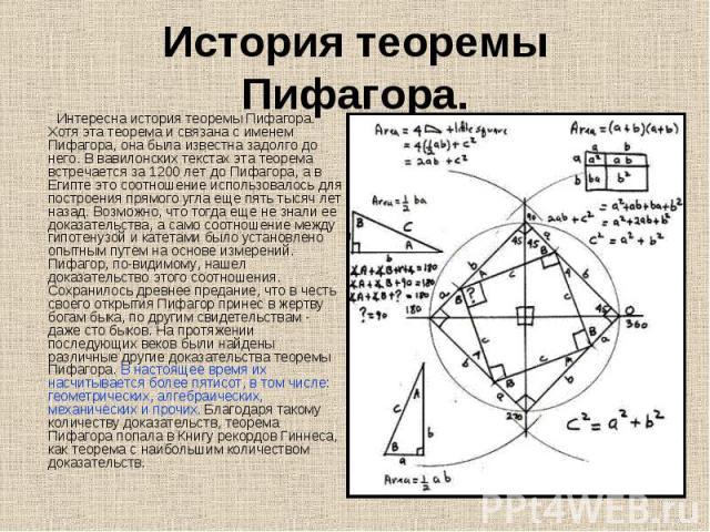 Интересна история теоремы Пифагора. Хотя эта теорема и связана с именем Пифагора, она была известна задолго до него. В вавилонских текстах эта теорема встречается за 1200 лет до Пифагора, а в Египте это соотношение использовалось для построения прям…