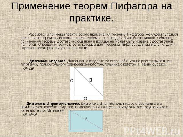 Рассмотрим примеры практического применения теоремы Пифагора. Не будем пытаться привести все примеры использования теоремы - это вряд ли было бы возможно. Область применения теоремы достаточно обширна и вообще не может быть указана с достаточной пол…