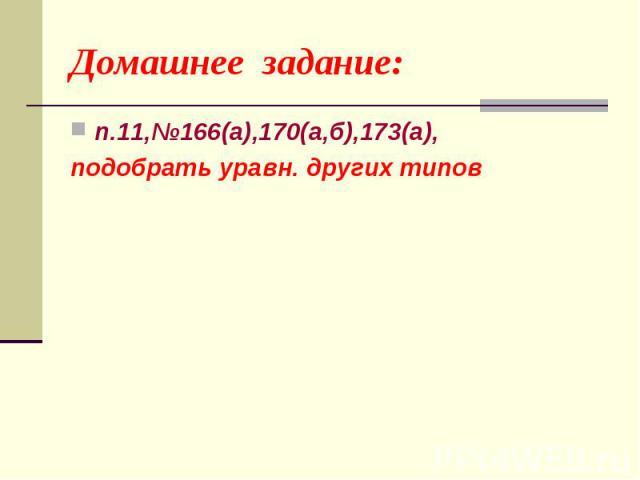Домашнее задание: п.11,№166(а),170(а,б),173(а), подобрать уравн. других типов