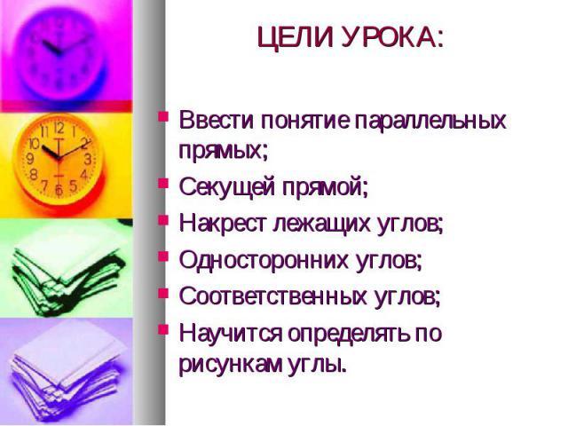 ЦЕЛИ УРОКА: Ввести понятие параллельных прямых; Секущей прямой; Накрест лежащих углов; Односторонних углов; Соответственных углов; Научится определять по рисункам углы.