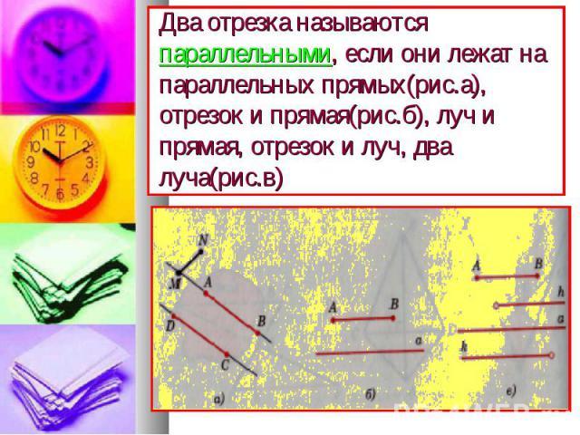 Два отрезка называются параллельными, если они лежат на параллельных прямых(рис.а), отрезок и прямая(рис.б), луч и прямая, отрезок и луч, два луча(рис.в)