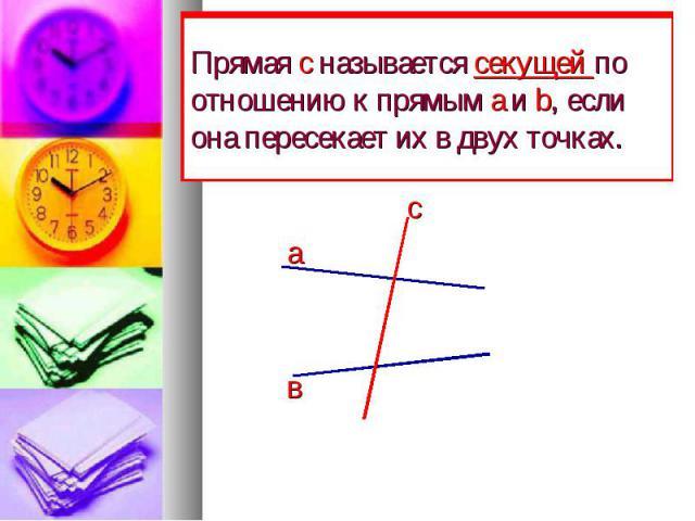 Прямая с называется секущей по отношению к прямым а и b, если она пересекает их в двух точках. с а в